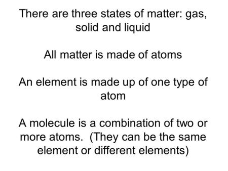 There are three states of matter: gas, solid and liquid All matter is made of atoms An element is made up of one type of atom A molecule is a combination.