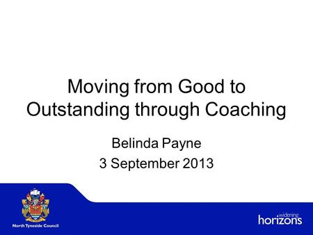 Moving from Good to Outstanding through Coaching Belinda Payne 3 September 2013.