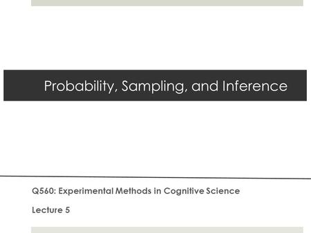 Probability, Sampling, and Inference Q560: Experimental Methods in Cognitive Science Lecture 5.