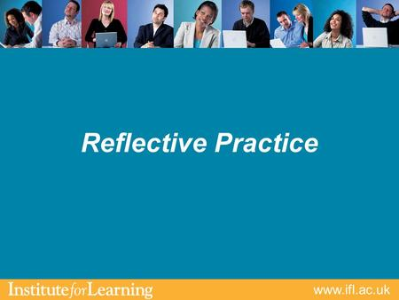 Www.ifl.ac.uk Reflective Practice. www.ifl.ac.uk Aims & Outcomes Clarify what is meant by reflection Identify & discuss strategies & techniques of reflective.