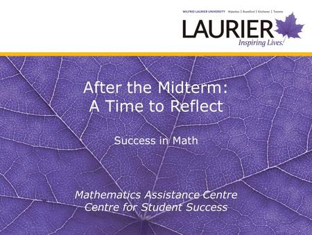 After the Midterm: A Time to Reflect Success in Math Mathematics Assistance Centre Centre for Student Success.