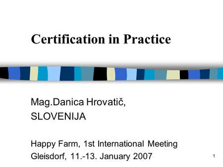 1 Certification in Practice Mag.Danica Hrovatič, SLOVENIJA Happy Farm, 1st International Meeting Gleisdorf, 11.-13. January 2007.