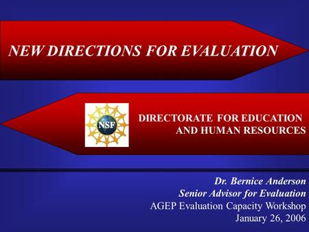 NEW DIRECTIONS FOR EVALUATION DIRECTORATE FOR EDUCATION AND HUMAN RESOURCES Dr. Bernice Anderson Senior Advisor for Evaluation AGEP Evaluation Capacity.