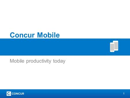 1 Concur Mobile Mobile productivity today. 2 What is Concur mobile? An extension of the web app On-the-go travel and expense functionality Business trip.