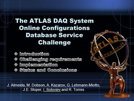 The ATLAS DAQ System Online Configurations Database Service Challenge J. Almeida, M. Dobson, A. Kazarov, G. Lehmann-Miotto, J.E. Sloper, I. Soloviev and.