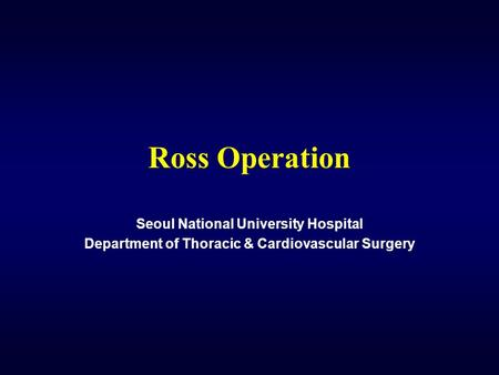 Ross Operation Seoul National University Hospital Department of Thoracic & Cardiovascular Surgery.
