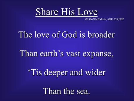 Share His Love The love of God is broader Than earth's vast expanse, 'Tis deeper and wider Than the sea. ©1986 Word Music, ARR, ICS,UBP.