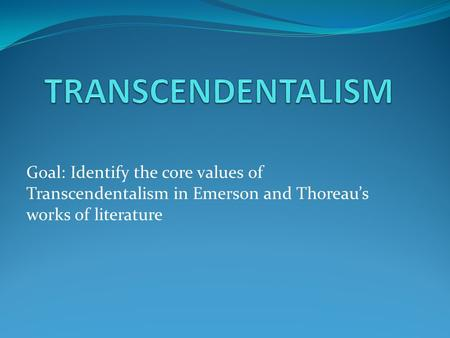 TRANSCENDENTALISM Goal: Identify the core values of Transcendentalism in Emerson and Thoreau's works of literature.
