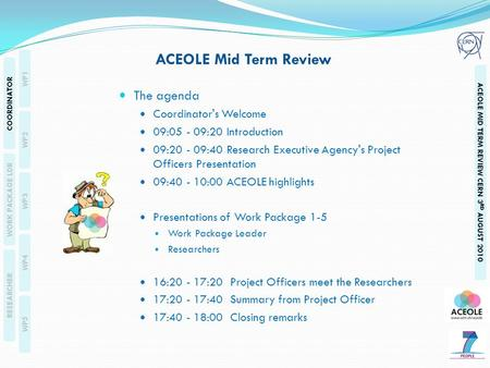 RESEARCHERS WP1 WP2 WP3 WP4 WP5 COORDINATOR WORK PACKAGE LDR RESEARCHER ACEOLE MID TERM REVIEW CERN 3 RD AUGUST 2010 The agenda Coordinator's Welcome 09:05.