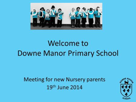 Welcome to Downe Manor Primary School Meeting for new Nursery parents 19 th June 2014.