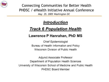 Connecting Communities for Better Health PHDSC / eHealth Initiative Annual Conference Introduction Track 6 Population Health Lawrence P Hanrahan, PhD MS.