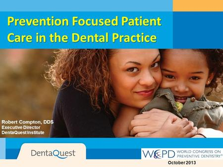 DentaQuest© Prevention Focused Patient Care in the Dental Practice Robert Compton, DDS Executive Director DentaQuest Institute October 2013.