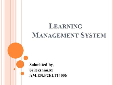L EARNING M ANAGEMENT S YSTEM Submitted by, Srilekshmi.M AM.EN.P2ELT14006.