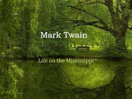 Mark Twain Life on the Mississippi. - Born Samuel Clemens in Florida, MO in 1835 - Grew up in Hannibal, MO, where he enjoyed playing in swimming holes,