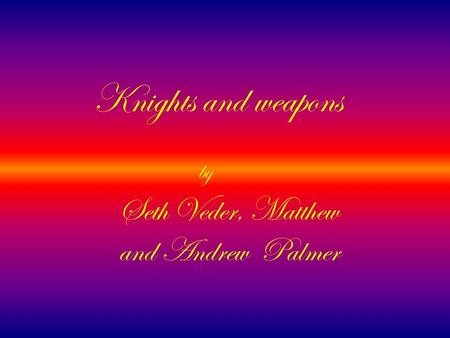 Knights and weapons Seth Veder, Matthew and Andrew Palmer by.