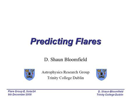 Predicting Flares D. Shaun Bloomfield Astrophysics Research Group Trinity College Dublin Flare Group E, Solar24 9th December 2008 D. Shaun Bloomfield Trinity.