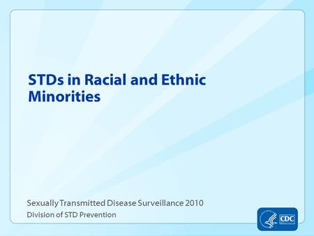 STDs in Racial and Ethnic Minorities Sexually Transmitted Disease Surveillance 2010 Division of STD Prevention.
