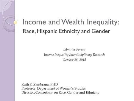 Race, Hispanic Ethnicity and Gender Income and Wealth Inequality: Libraries Forum Income Inequality Interdisciplinary Research October 28, 2015 Ruth E.