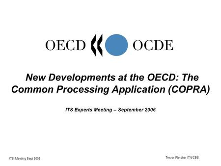 ITS Meeting Sept 2006 New Developments at the OECD: The Common Processing Application (COPRA) ITS Experts Meeting – September 2006 Trevor Fletcher ITN/CBS.