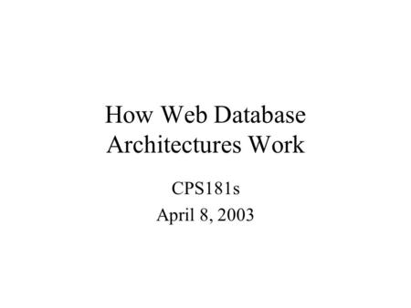 How Web Database Architectures Work CPS181s April 8, 2003.