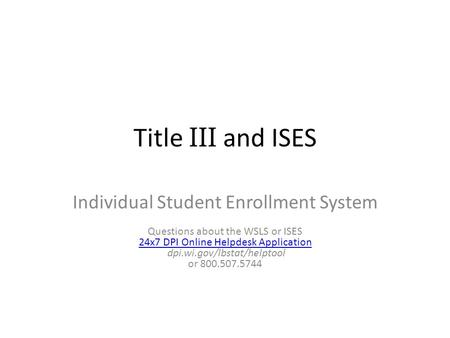 Title III and ISES Individual Student Enrollment System Questions about the WSLS or ISES 24x7 DPI Online Helpdesk Application dpi.wi.gov/lbstat/helptool.
