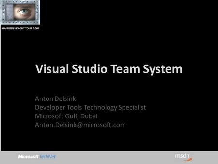GAINING INSIGHT TOUR 2007 Visual Studio Team System Anton Delsink Developer Tools Technology Specialist Microsoft Gulf, Dubai