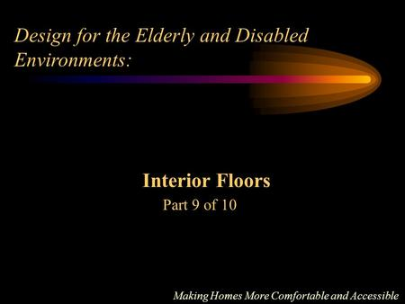 Design for the Elderly and Disabled Environments: Interior Floors Part 9 of 10 Making Homes More Comfortable and Accessible.