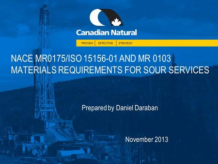 PROVENEFFECTIVESTRATEGY NACE MR0175/ISO 15156-01 AND MR 0103 MATERIALS REQUIREMENTS FOR SOUR SERVICES Prepared by Daniel Daraban November 2013.