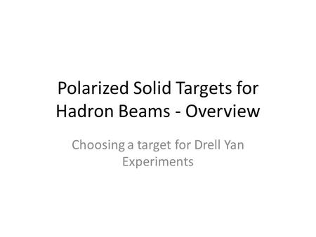 Polarized Solid Targets for Hadron Beams - Overview Choosing a target for Drell Yan Experiments.