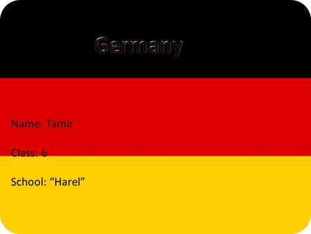 "Name: Tamir Class: 6 School: ""Harel"". Germany is a federal parliamentary republic, based on representative democracy. The Chancellor is the head of government,"