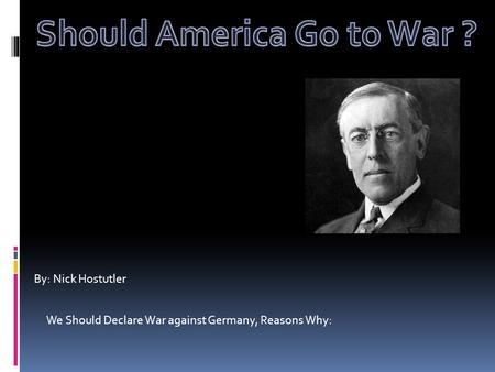 By: Nick Hostutler We Should Declare War against Germany, Reasons Why: