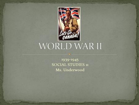 1939-1945 SOCIAL STUDIES 11 Ms. Underwood. At your table, take 5 minutes to discuss as much as you already know about World War II.
