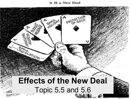 Effects of the New Deal Topic 5.5 and 5.6. Economic Relieved poverty in some segments of society.