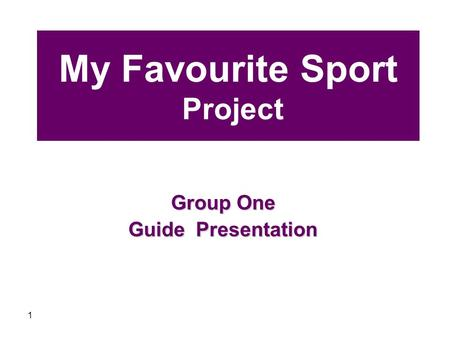 1 My Favourite Sport Project Group One Guide Presentation.