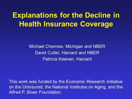 Explanations for the Decline in Health Insurance Coverage Michael Chernew, Michigan and NBER David Cutler, Harvard and NBER Patricia Keenan, Harvard This.