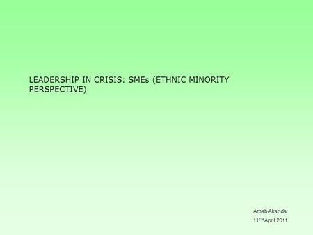 LEADERSHIP IN CRISIS: SMEs (ETHNIC MINORITY PERSPECTIVE) Arbab Akanda 11 TH April 2011.