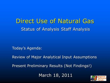 Direct Use of Natural Gas Status of Analysis Staff Analysis Today's Agenda: Review of Major Analytical Input Assumptions Present Preliminary Results (Not.