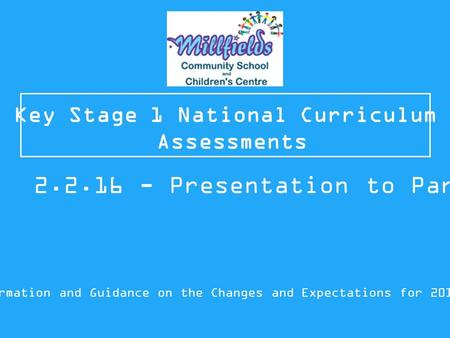 Key Stage 1 National Curriculum Assessments Information and Guidance on the Changes and Expectations for 2015/16 2.2.16 - Presentation to Parents.
