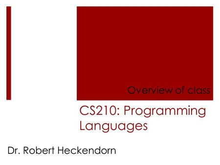 CS210: Programming Languages Overview of class Dr. Robert Heckendorn.