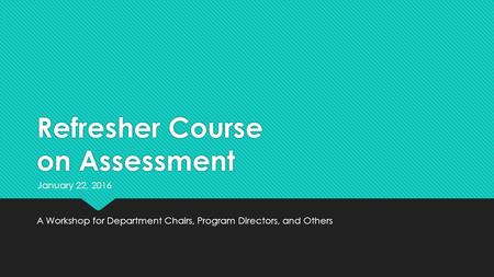 Refresher Course on Assessment A Workshop for Department Chairs, Program Directors, and Others January 22, 2016.