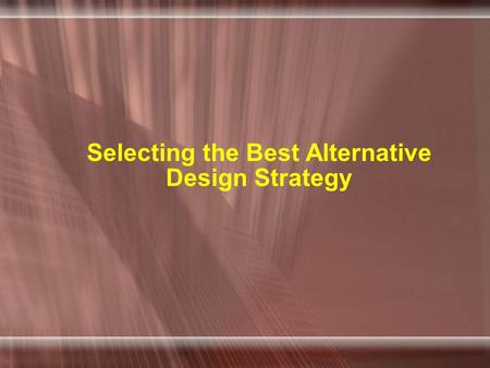 Selecting the Best Alternative Design Strategy. Two basic steps 1.Generate a comprehensive set of alternative design strategies 2.Select the one design.