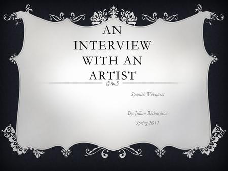 AN INTERVIEW WITH AN ARTIST Spanish Webquest By: Jillian Richardson Spring 2011.