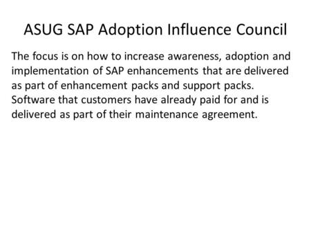 ASUG SAP Adoption Influence Council The focus is on how to increase awareness, adoption and implementation of SAP enhancements that are delivered as part.