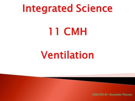 Integrated Science 11 CMH Ventilation CREATED BY: Reynaldo Thomas.