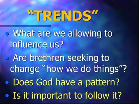 """TRENDS"" What are we allowing to influence us? What are we allowing to influence us? Are brethren seeking to change ""how we do things""? Are brethren seeking."