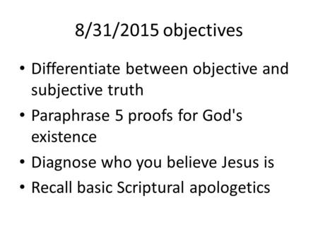 8/31/2015 objectives Differentiate between objective and subjective truth Paraphrase 5 proofs for God's existence Diagnose who you believe Jesus is Recall.