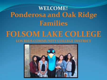 Ponderosa and Oak Ridge Families FOLSOM LAKE COLLEGE LOS RIOS COMMUNITY COLLEGE DISTRICT WELCOME!