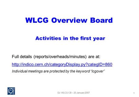 DJ: WLCG CB – 25 January 2007 1 WLCG Overview Board Activities in the first year Full details (reports/overheads/minutes) are at: