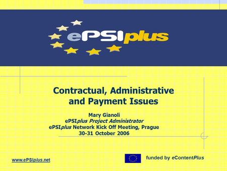 Contractual, Administrative and Payment Issues Mary Gianoli ePSIplus Project Administrator ePSIplus Network Kick Off Meeting, Prague 30-31 October 2006.
