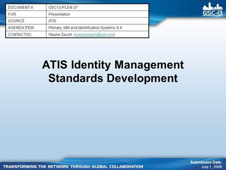 ATIS Identity Management Standards Development DOCUMENT #:GSC13-PLEN-37 FOR:Presentation SOURCE:ATIS AGENDA ITEM:Plenary; IdM and Identification Systems;
